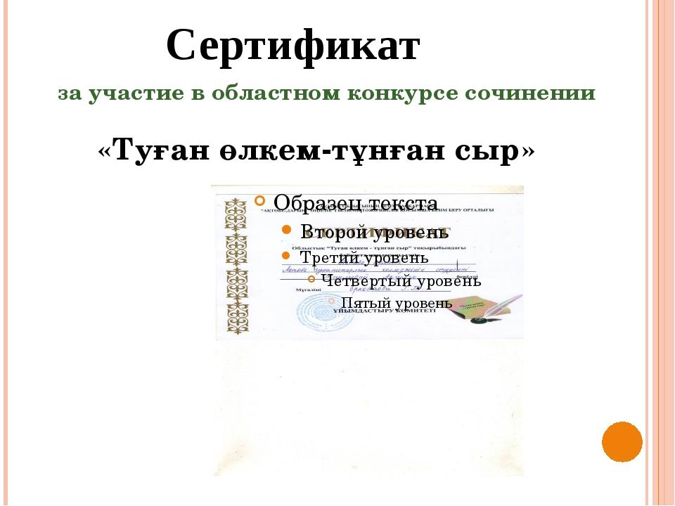 Сертификат за участие в областном конкурсе сочинении «Туған өлкем-тұнған сыр»