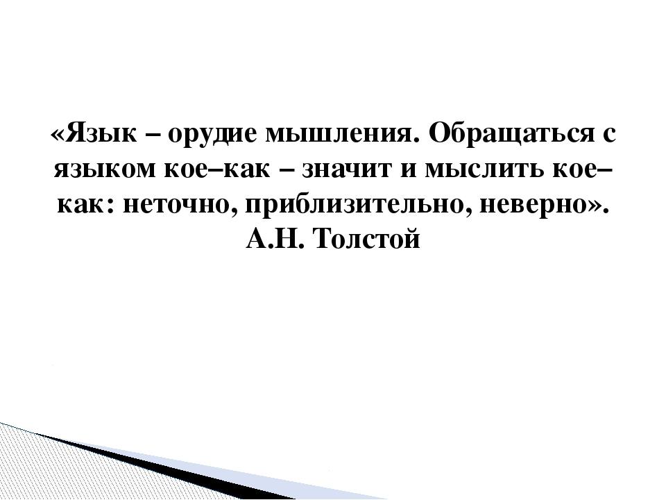 «Язык – орудие мышления. Обращаться с языком кое–как – значит и мыслить кое–к...
