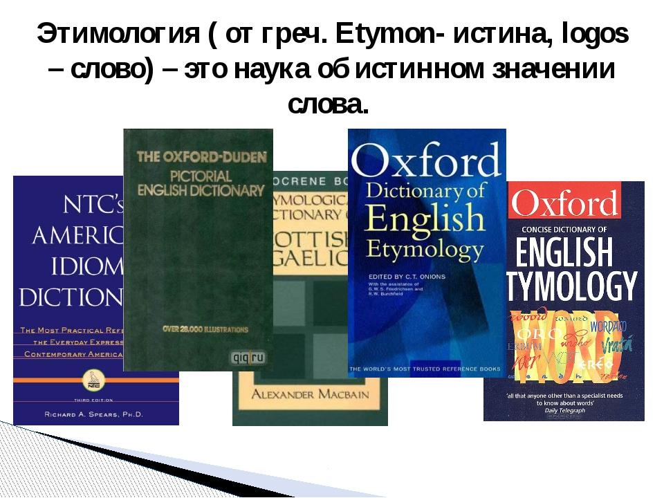 Этимология ( от греч. Etymon- истина, logos – слово) – это наука об истинном...