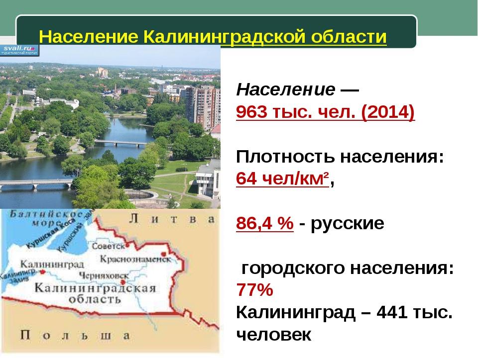 Население Калининградской области Население— 963 тыс. чел. (2014) Плотность...