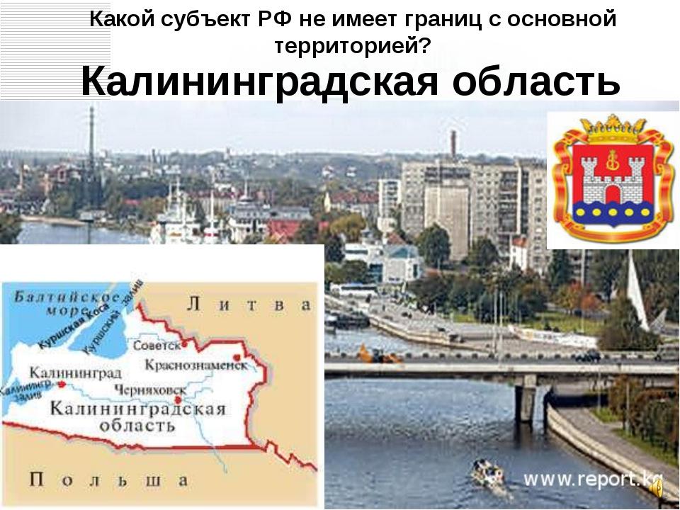 Калининградская область Какой субъект РФ не имеет границ с основной территор...