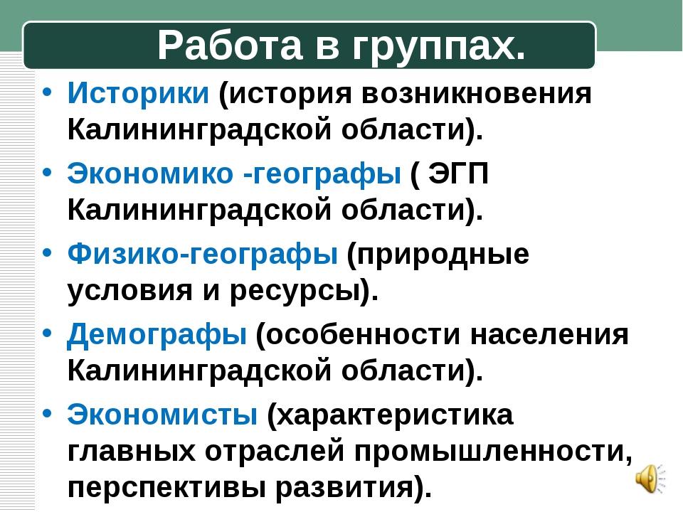 Работа в группах. Историки (история возникновения Калининградской области). Э...