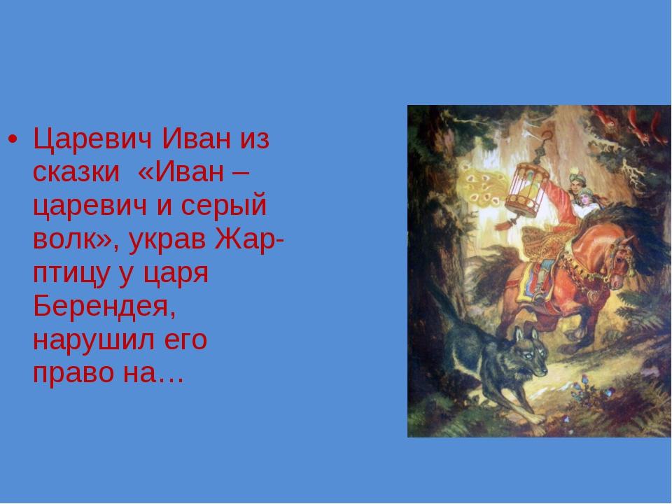 Царевич Иван из сказки «Иван –царевич и серый волк», украв Жар-птицу у царя Б...