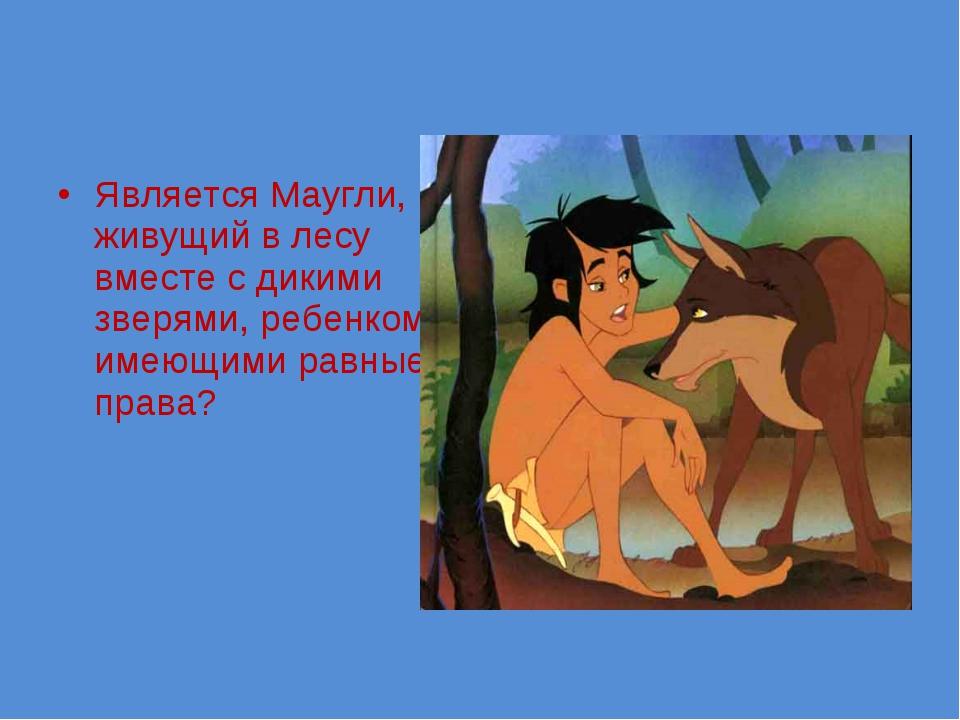 Является Маугли, живущий в лесу вместе с дикими зверями, ребенком, имеющими р...