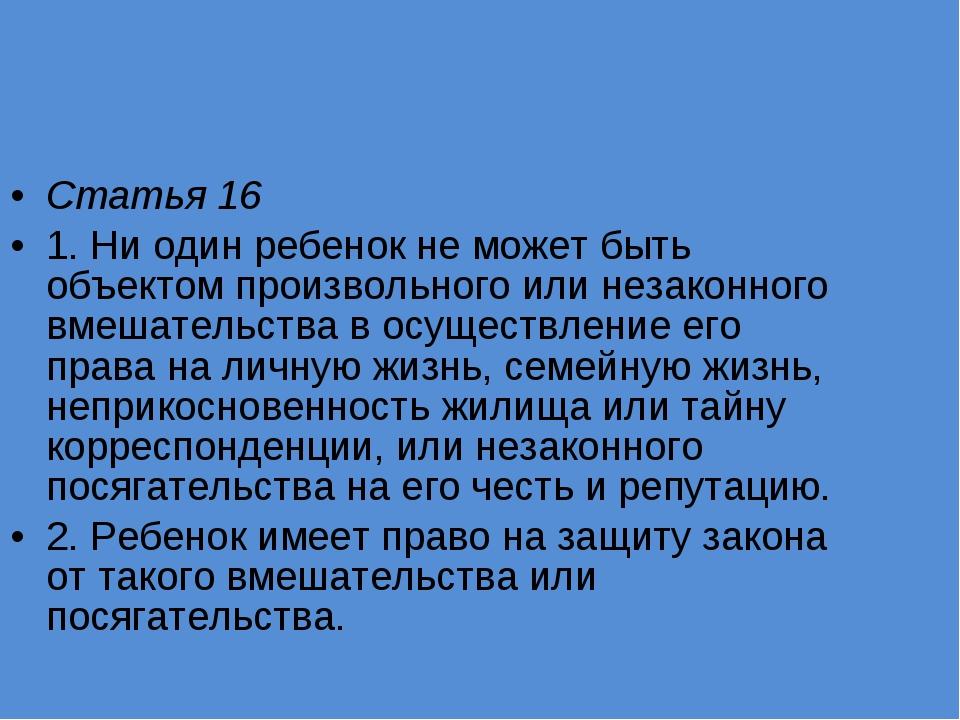Статья 16 1. Ни один ребенок не может быть объектом произвольного или незакон...