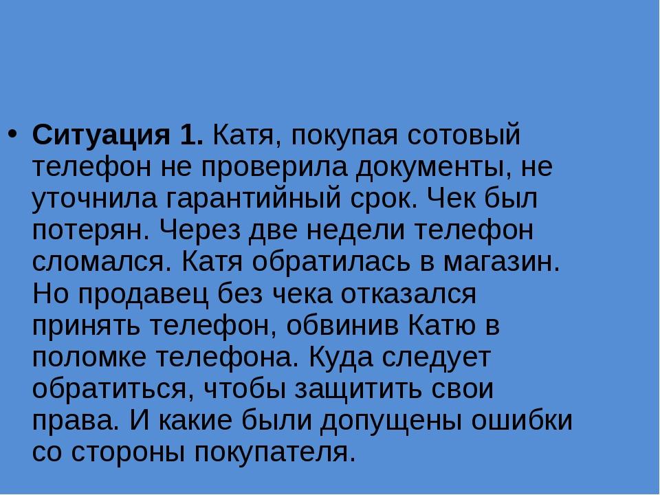 Ситуация 1. Катя, покупая сотовый телефон не проверила документы, не уточнила...