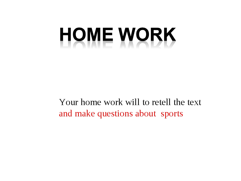 Your home work will to retell the text and make questions about sports