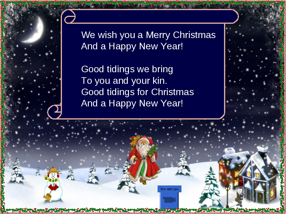 We wish you We wish you a Merry Christmas And a Happy New Year! Good tidings...