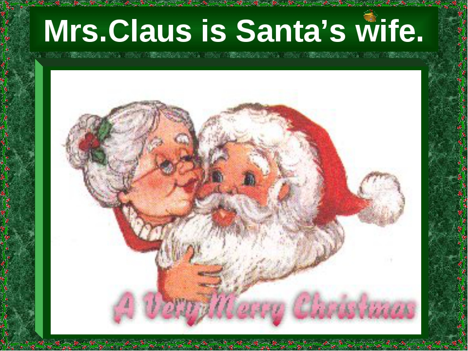 Mrs.Claus is Santa's wife.