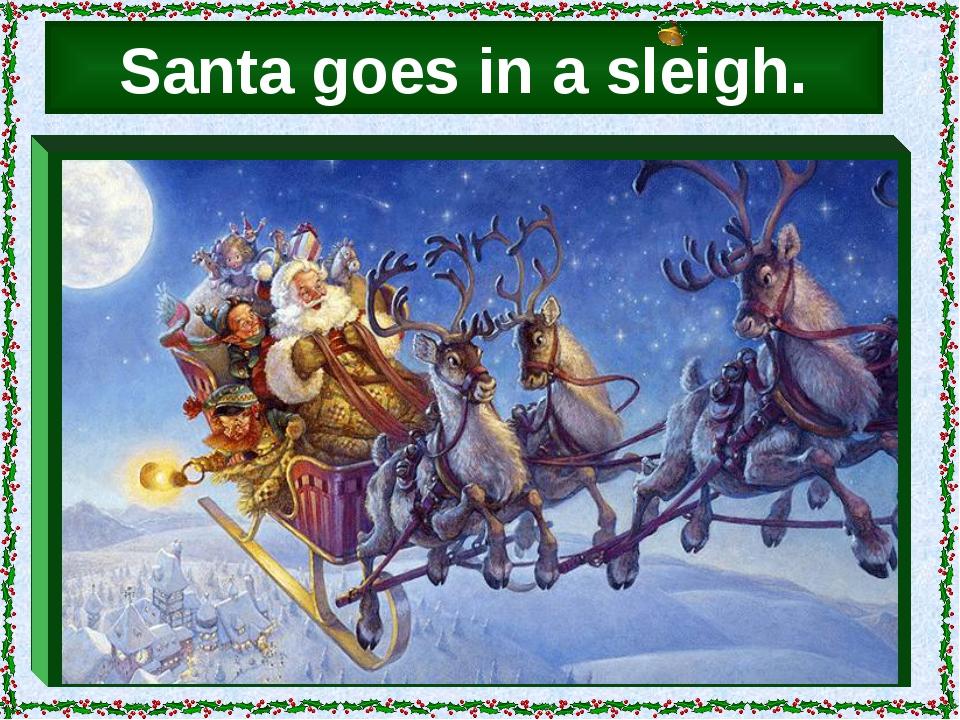 Santa goes in a sleigh.