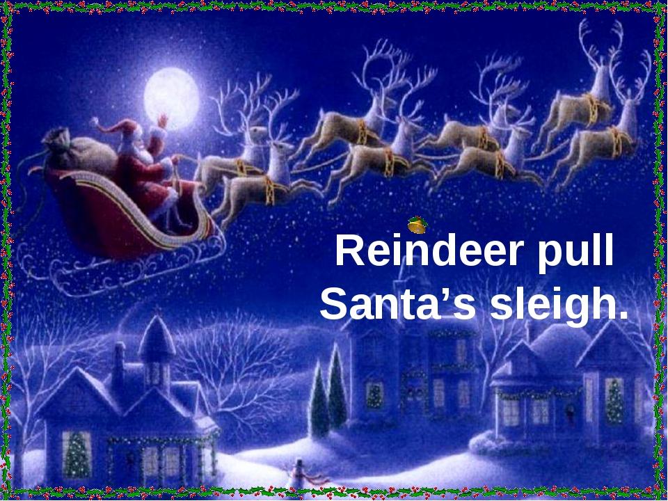 Reindeer pull Santa's sleigh.