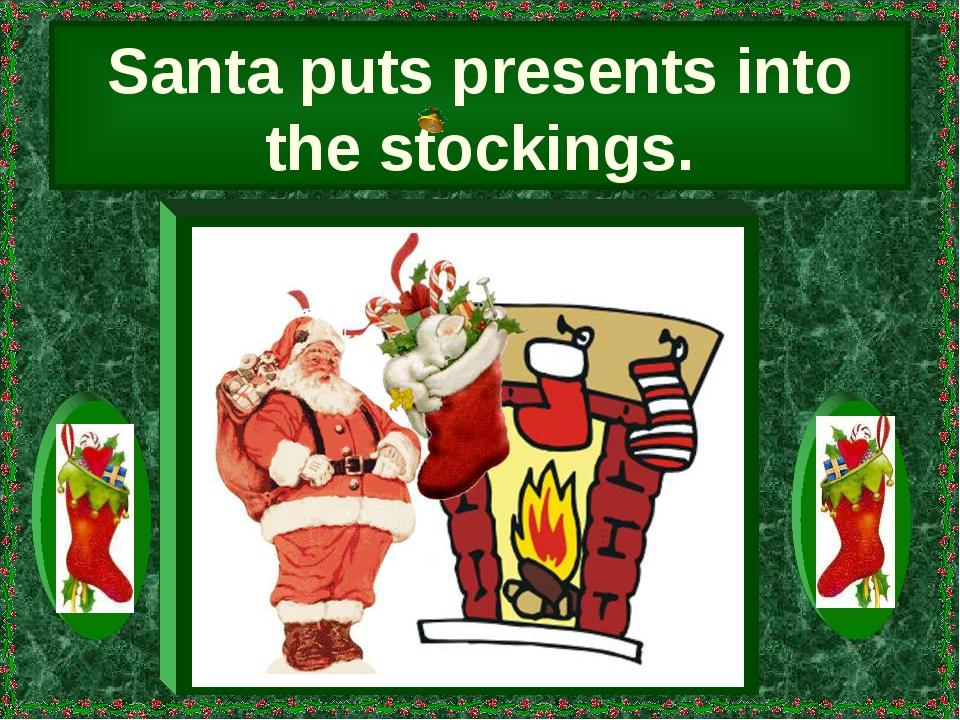 Santa puts presents into the stockings.