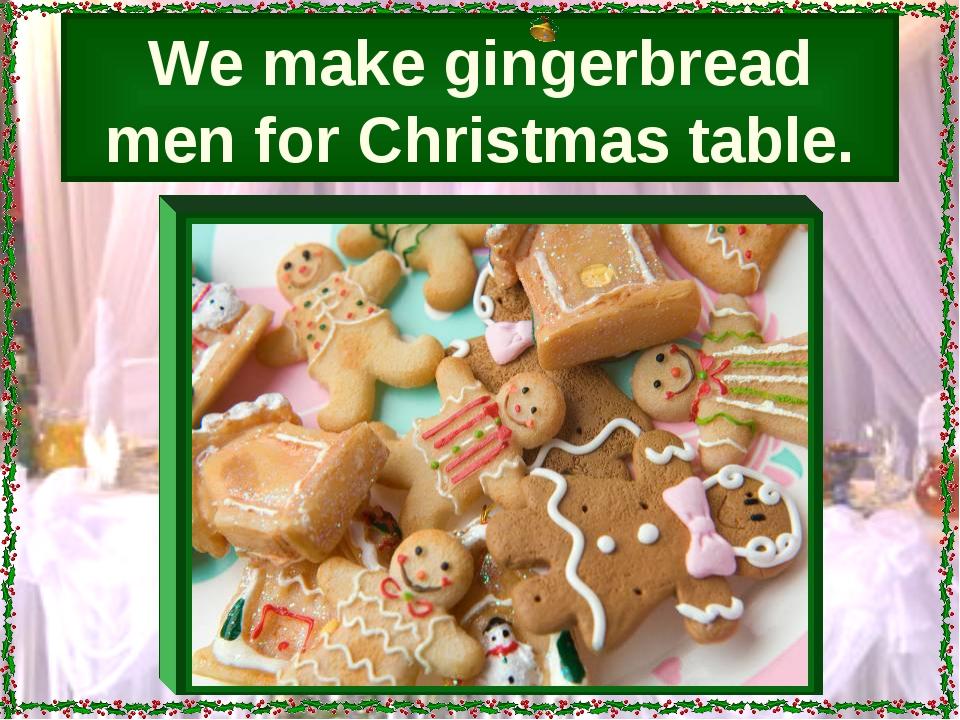 We make gingerbread men for Christmas table.