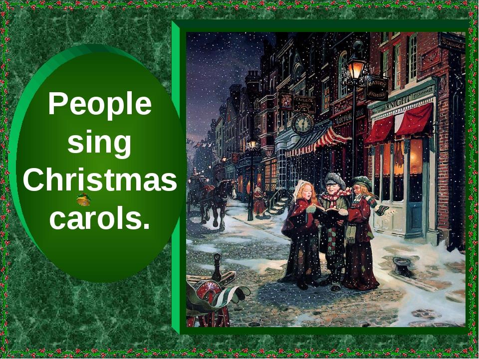 People sing Christmas carols.