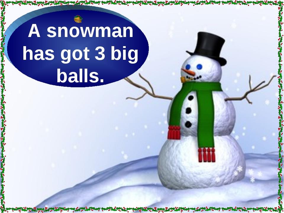 A snowman has got 3 big balls.