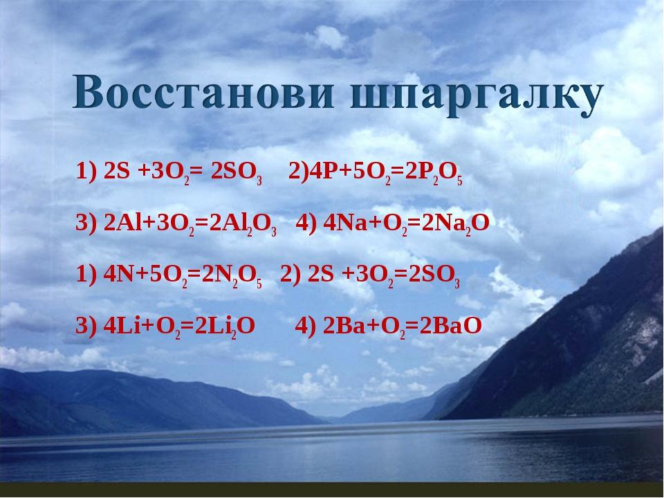 1) 2S +3О2= 2SO3 2)4Р+5O2=2P2O5 3) 2Al+3O2=2Al2O3 4) 4Na+O2=2Na2O 1) 4N+5O2=2...
