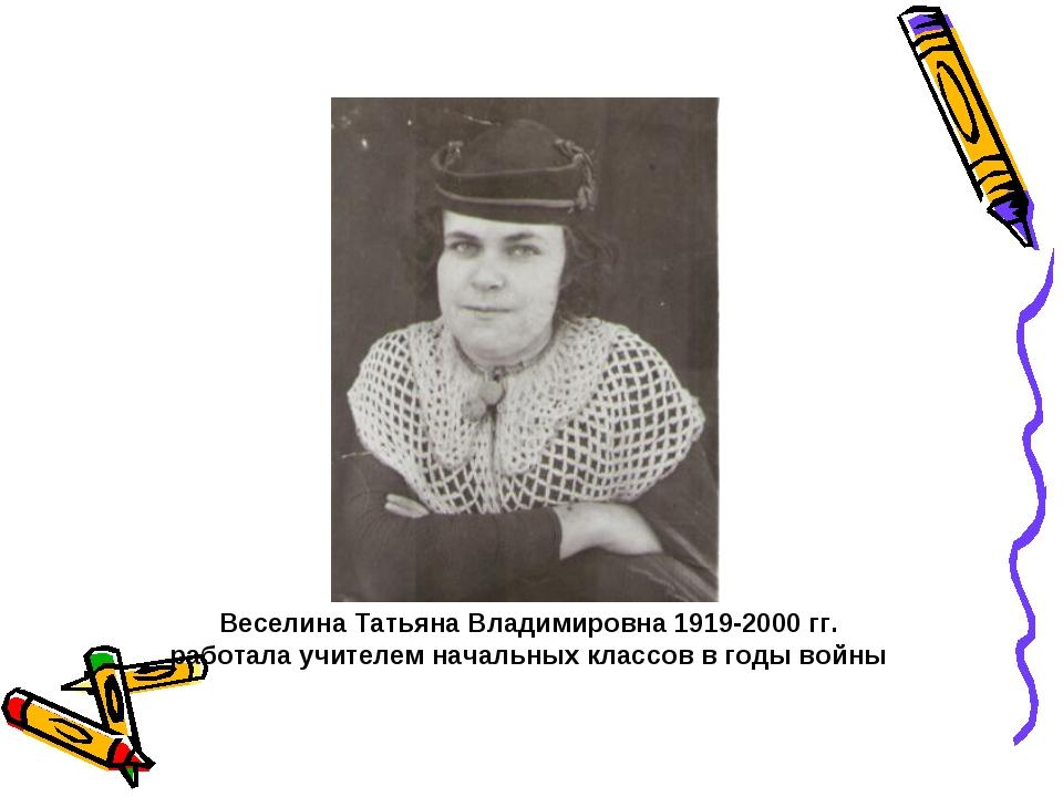 Веселина Татьяна Владимировна 1919-2000 гг. работала учителем начальных класс...