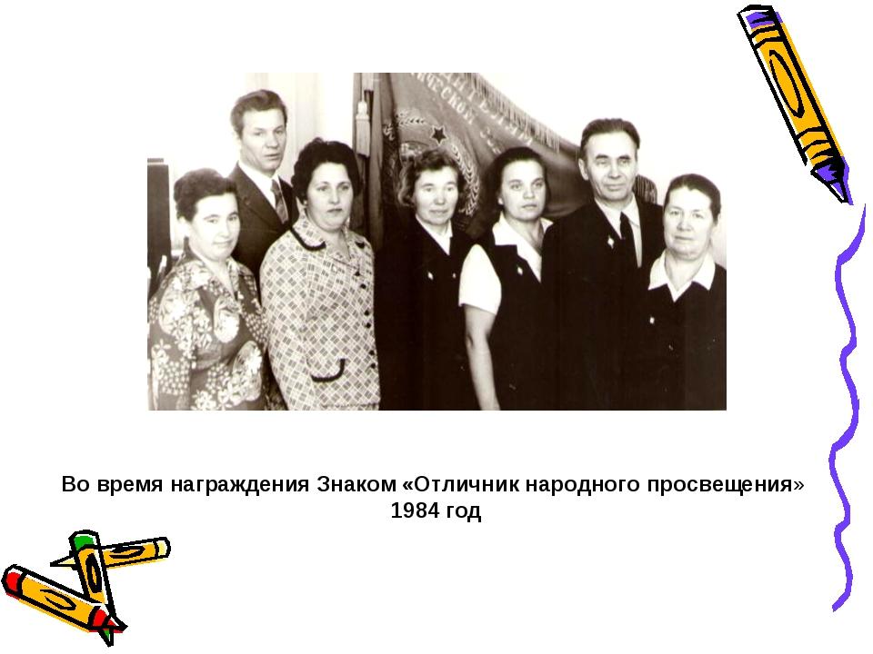 Во время награждения Знаком «Отличник народного просвещения» 1984 год