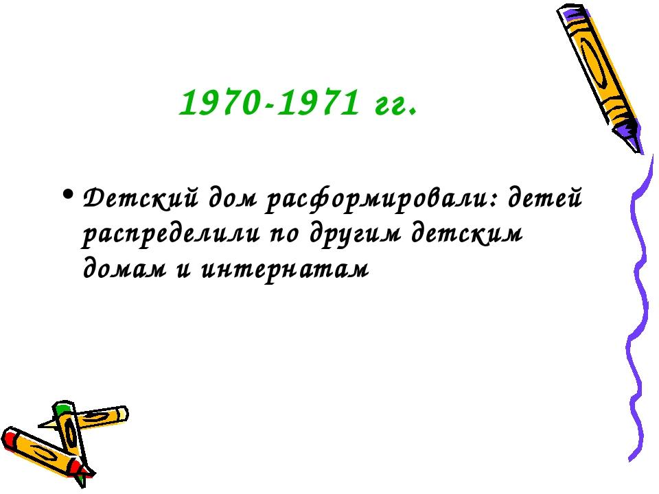 1970-1971 гг. Детский дом расформировали: детей распределили по другим детски...