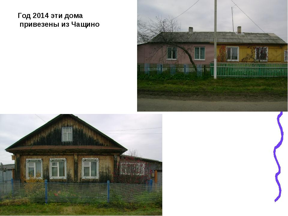 Год 2014 эти дома привезены из Чащино
