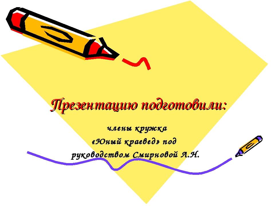 Презентацию подготовили: члены кружка «Юный краевед» под руководством Смирнов...