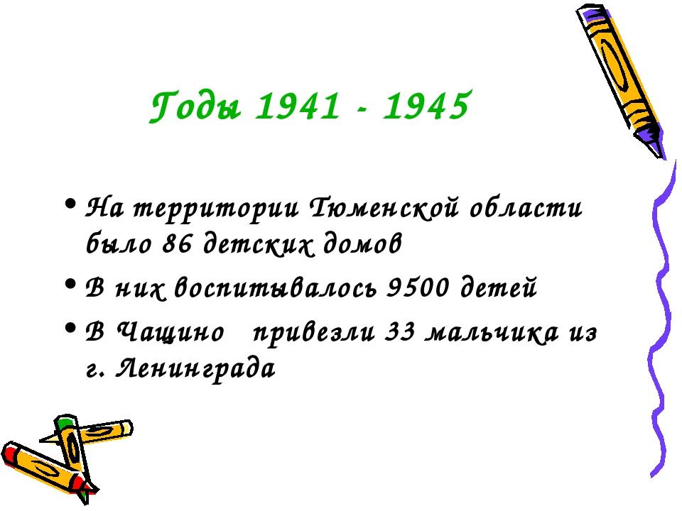 Годы 1941 - 1945 На территории Тюменской области было 86 детских домов В них...