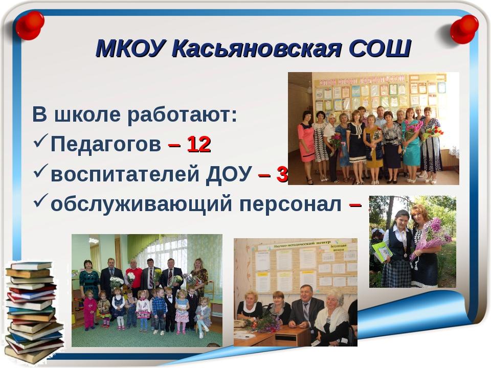 МКОУ Касьяновская СОШ В школе работают: Педагогов – 12 воспитателей ДОУ – 3...