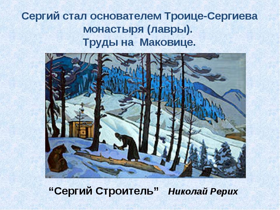 Сергий стал основателем Троице-Сергиева монастыря (лавры). Труды на Маковице....
