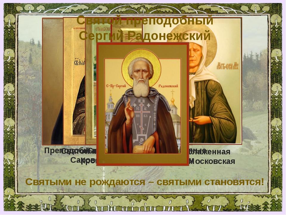 Святыми не рождаются – святыми становятся! Преподобный Серафим Саровский Свят...