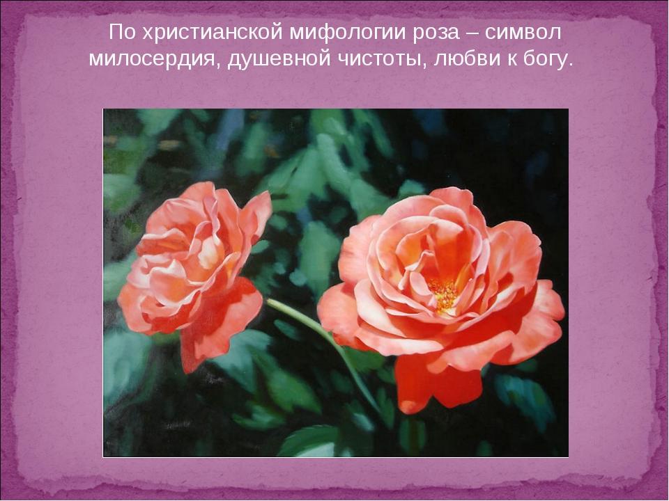 По христианской мифологии роза – символ милосердия, душевной чистоты, любви к...