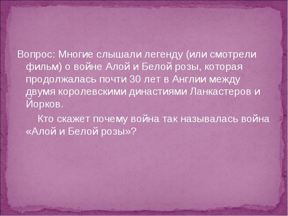 Вопрос: Многие слышали легенду (или смотрели фильм) о войне Алой и Белой розы...