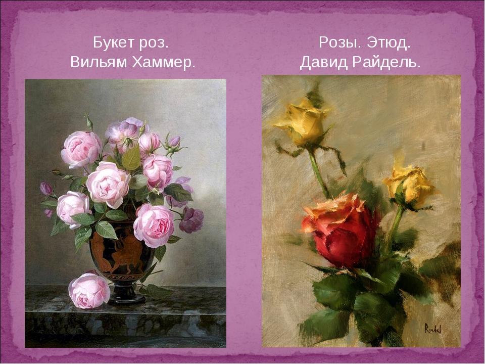 Букет роз. Розы. Этюд. Вильям Хаммер. Давид Райдель.