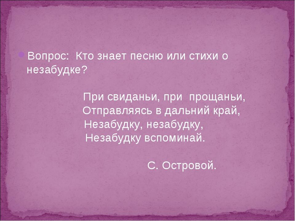 Вопрос: Кто знает песню или стихи о незабудке? При свиданьи, при прощаньи, От...