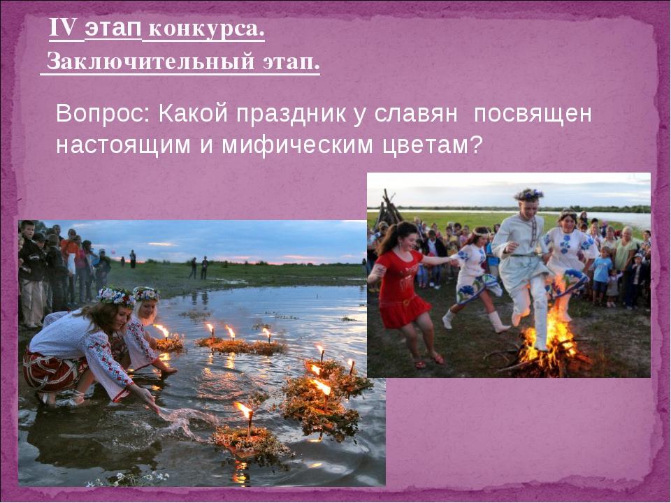 IV этап конкурса. Заключительный этап. Вопрос: Какой праздник у славян посвя...