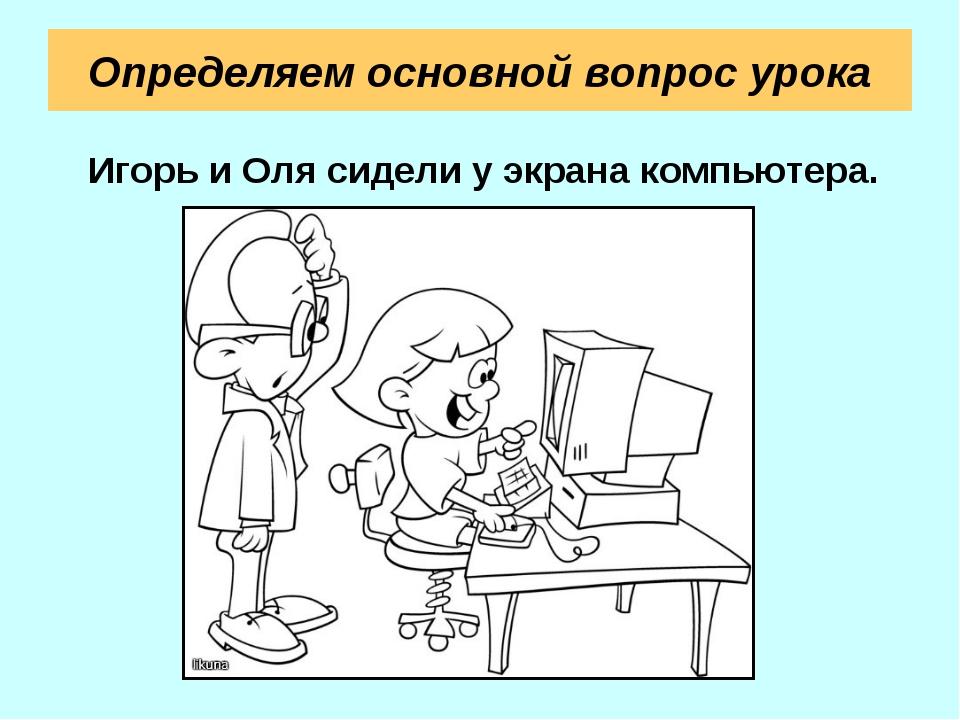Определяем основной вопрос урока Игорь и Оля сидели у экрана компьютера.