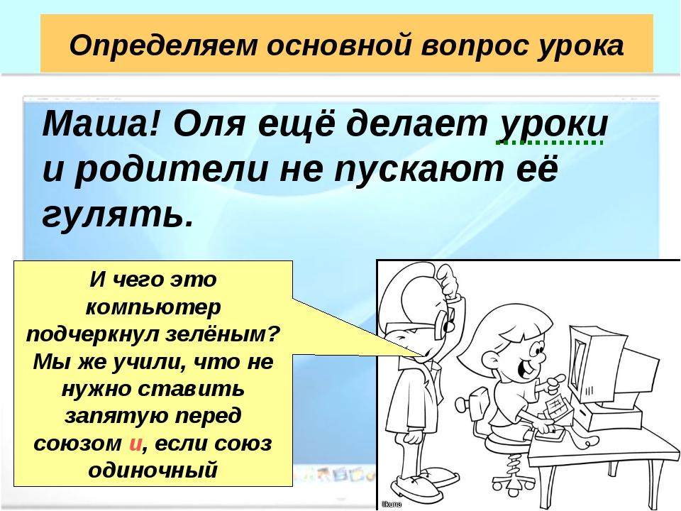Определяем основной вопрос урока Маша! Оля ещё делает уроки и родители не пус...