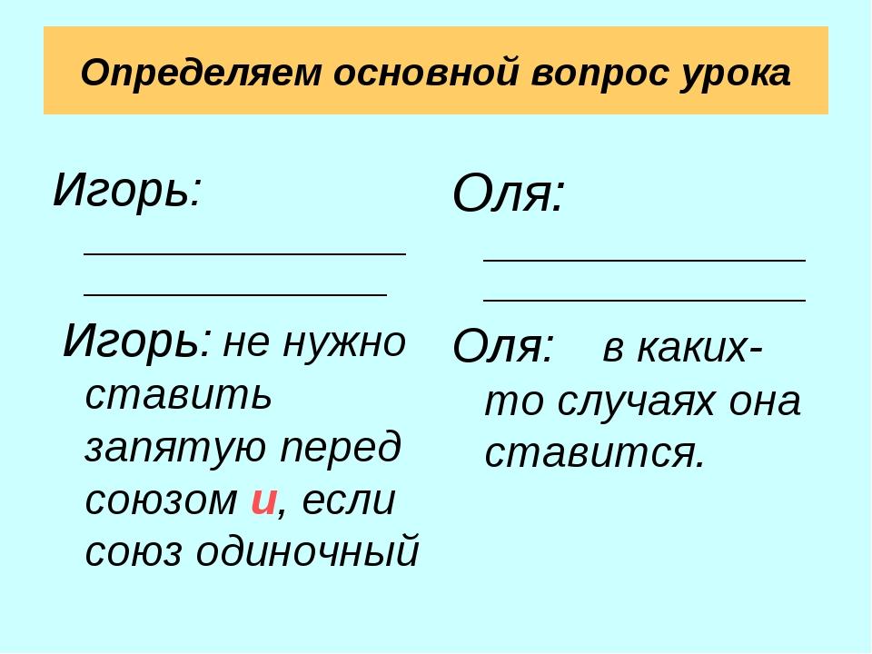 Определяем основной вопрос урока Игорь: _________________________________ Иго...