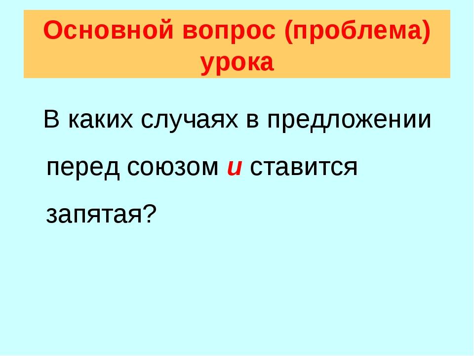 Основной вопрос (проблема) урока В каких случаях в предложении перед союзом и...