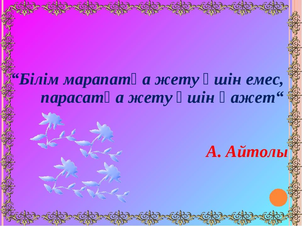 """Білім марапатқа жету үшін емес, парасатқа жету үшін қажет""  А. Айтолы"