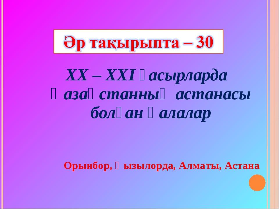 ХХ – ХХІ ғасырларда Қазақстанның астанасы болған қалалар Орынбор, Қызылорда,...