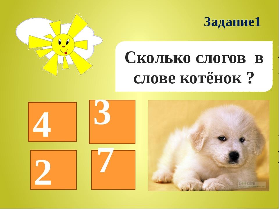 Сколько слогов в слове котёнок ? 4 3 2 Задание1 7