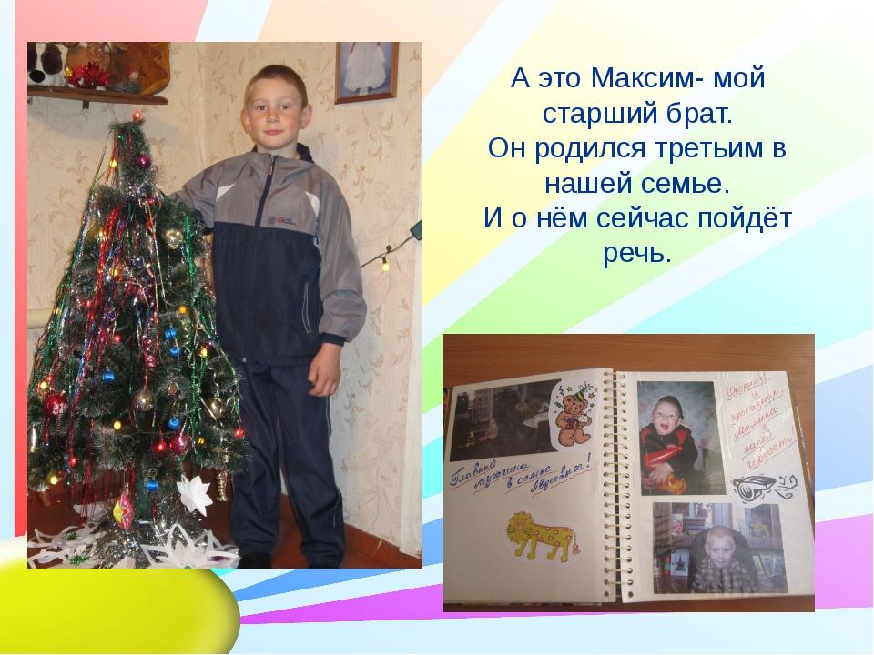 А это Максим- мой старший брат. Он родился третьим в нашей семье. И о нём сей...