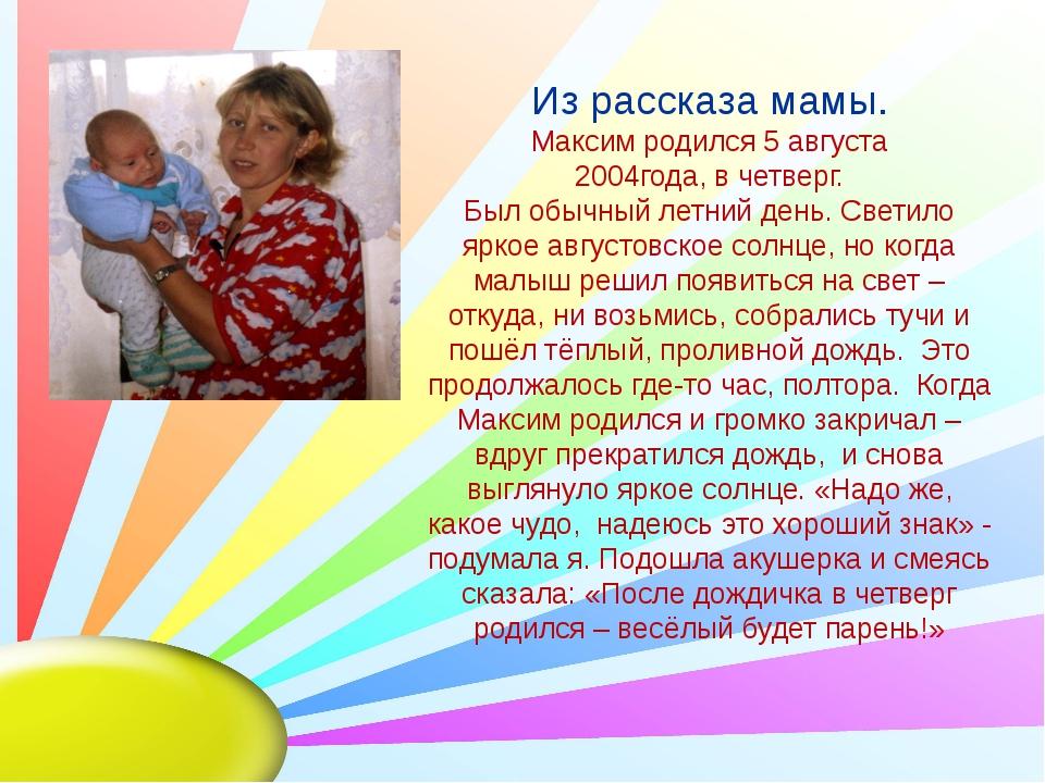 Из рассказа мамы. Максим родился 5 августа 2004года, в четверг. Был обычный...