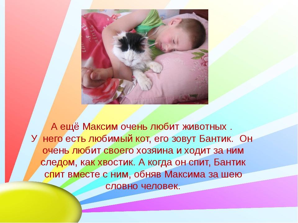 А ещё Максим очень любит животных . У него есть любимый кот, его зовут Бантик...