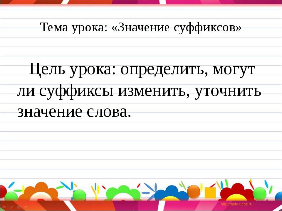 Тема урока: «Значение суффиксов» Цель урока: определить, могут ли суффиксы и...