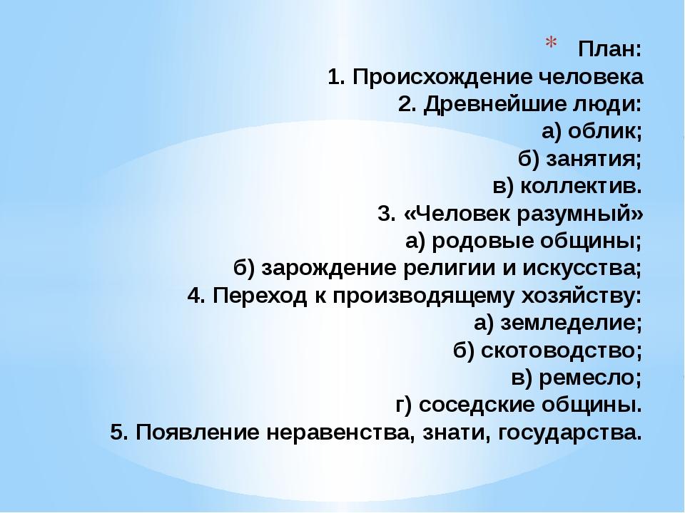 План: 1. Происхождение человека 2. Древнейшие люди: а) облик; б) занятия; в)...