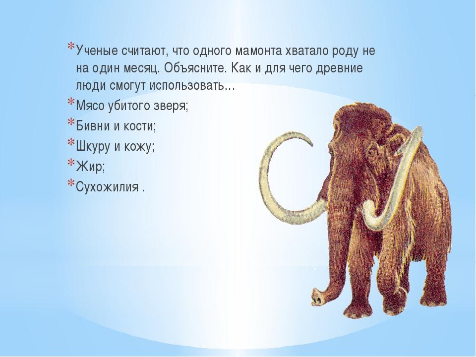 Ученые считают, что одного мамонта хватало роду не на один месяц. Объясните....