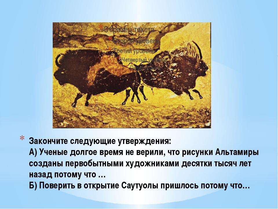 Закончите следующие утверждения: А) Ученые долгое время не верили, что рисунк...