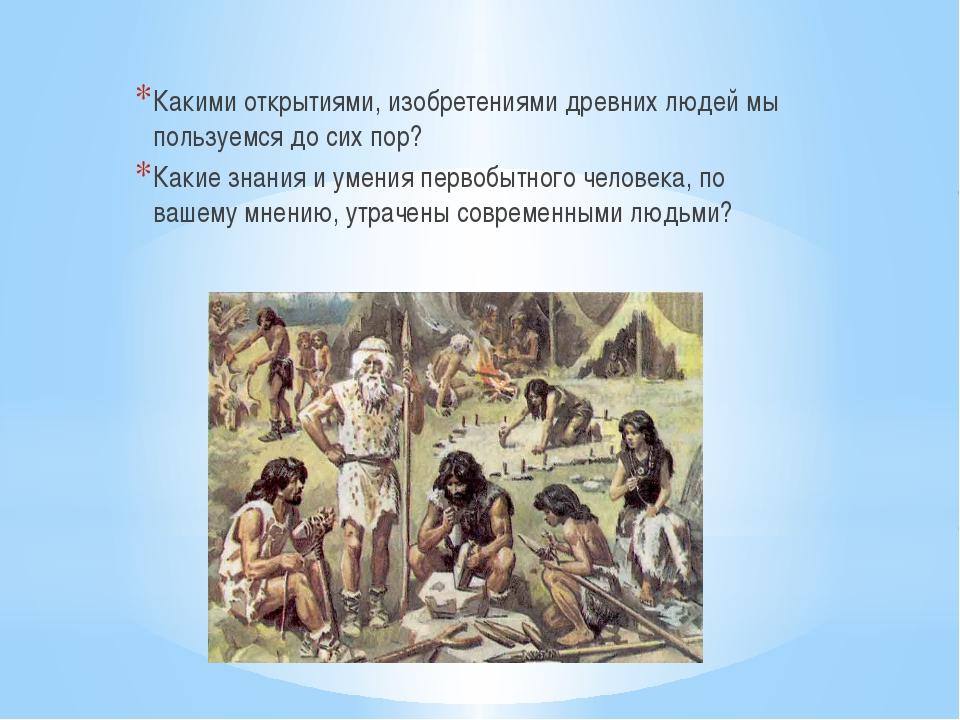 Какими открытиями, изобретениями древних людей мы пользуемся до сих пор? Как...