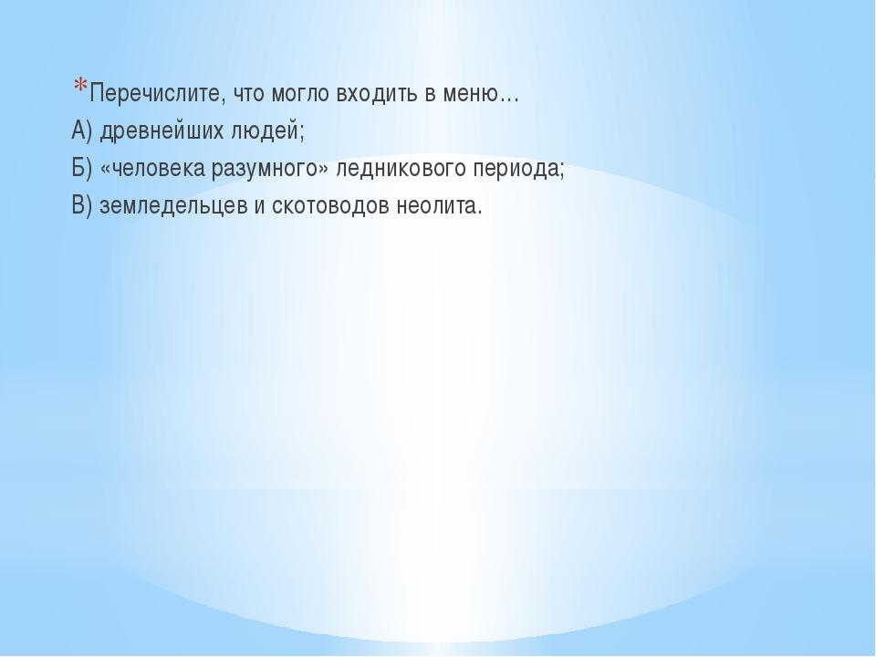 Перечислите, что могло входить в меню… А) древнейших людей; Б) «человека раз...